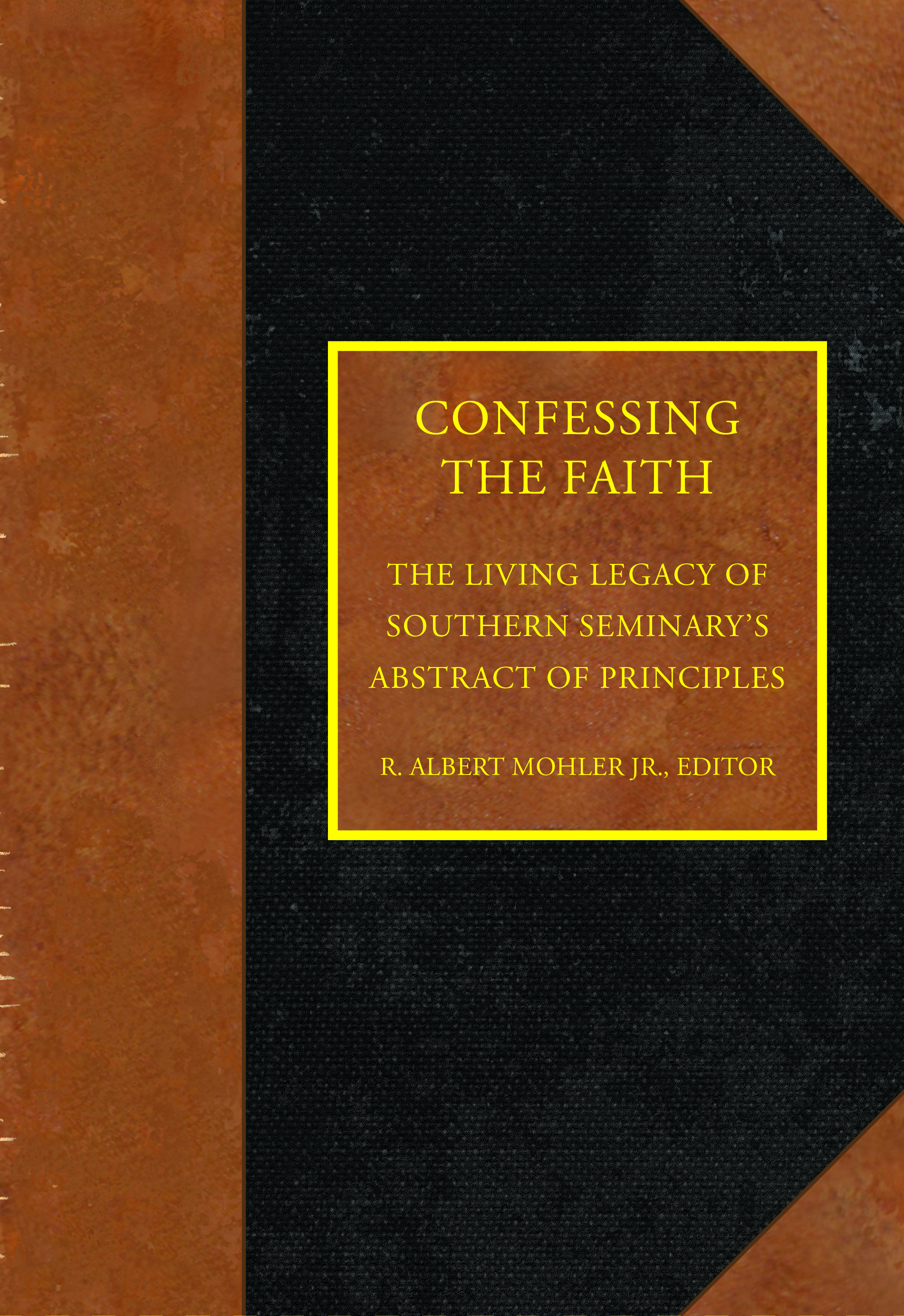 Confessing the Faith: The Living Legacy of Southern Seminary's Abstract of Principles by R. Albert Mohler Jr., editor