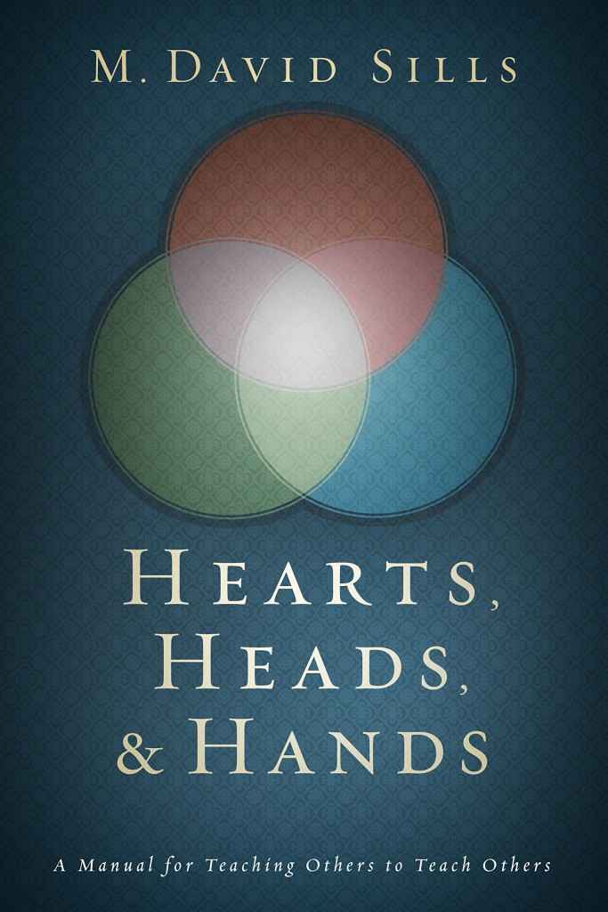 Hearts, Heads, & Hands: A Manual for Teaching Others to Teach Others by David Sills