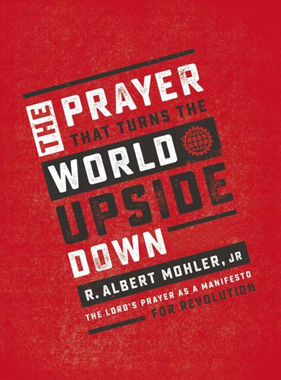 The Prayer That Turns the World Upside Down by R. Albert Mohler Jr.